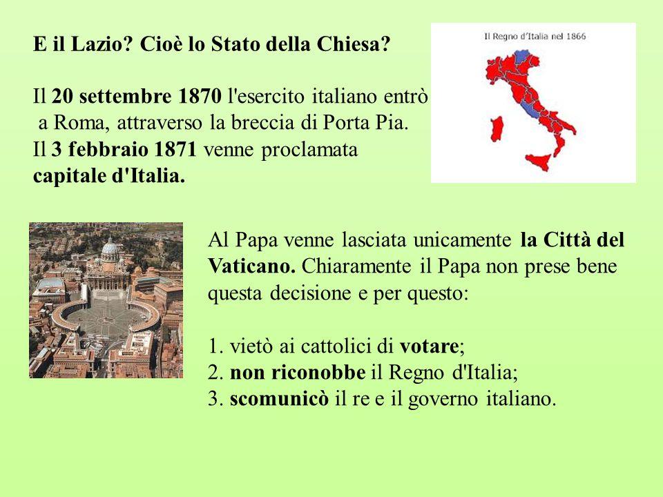 E il Lazio? Cioè lo Stato della Chiesa? Il 20 settembre 1870 l'esercito italiano entrò a Roma, attraverso la breccia di Porta Pia. Il 3 febbraio 1871