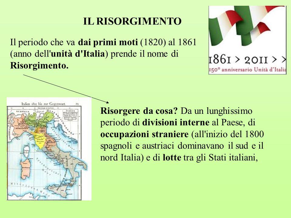 IL RISORGIMENTO Il periodo che va dai primi moti (1820) al 1861 (anno dell'unità d'Italia) prende il nome di Risorgimento. Risorgere da cosa? Da un lu