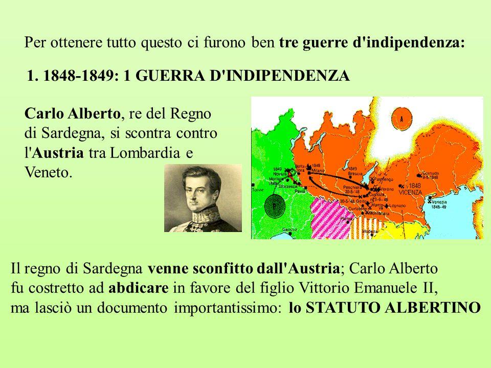 Per ottenere tutto questo ci furono ben tre guerre d'indipendenza: 1. 1848-1849: 1 GUERRA D'INDIPENDENZA Carlo Alberto, re del Regno di Sardegna, si s