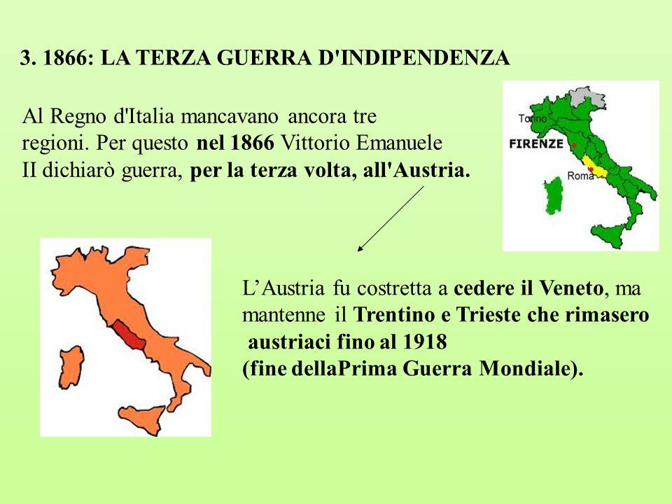 3. 1866: LA TERZA GUERRA D'INDIPENDENZA Al Regno d'Italia mancavano ancora tre regioni. Per questo nel 1866 Vittorio Emanuele II dichiarò guerra, per