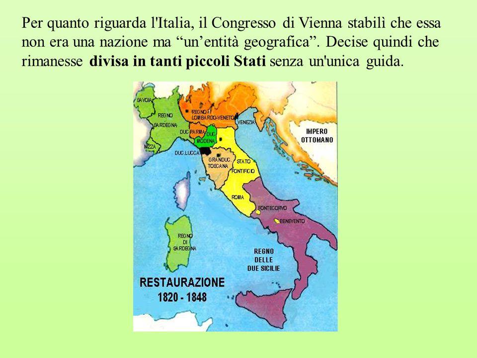 """Per quanto riguarda l'Italia, il Congresso di Vienna stabilì che essa non era una nazione ma """"un'entità geografica"""". Decise quindi che rimanesse divis"""