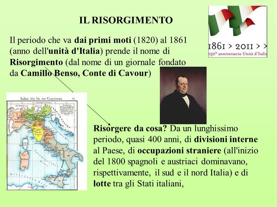 IL RISORGIMENTO Il periodo che va dai primi moti (1820) al 1861 (anno dell'unità d'Italia) prende il nome di Risorgimento (dal nome di un giornale fon