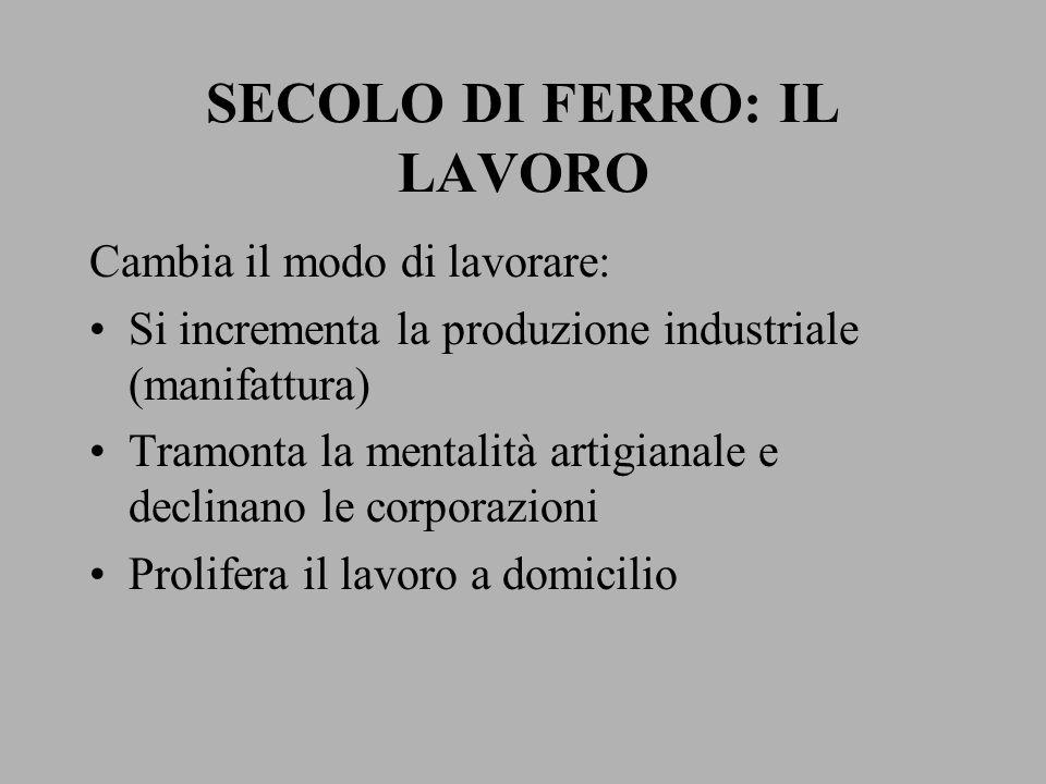 SECOLO DI FERRO: IL LAVORO Cambia il modo di lavorare: Si incrementa la produzione industriale (manifattura) Tramonta la mentalità artigianale e decli