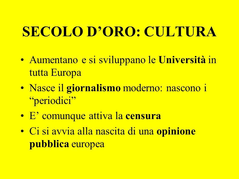 """SECOLO D'ORO: CULTURA Aumentano e si sviluppano le Università in tutta Europa Nasce il giornalismo moderno: nascono i """"periodici"""" E' comunque attiva l"""