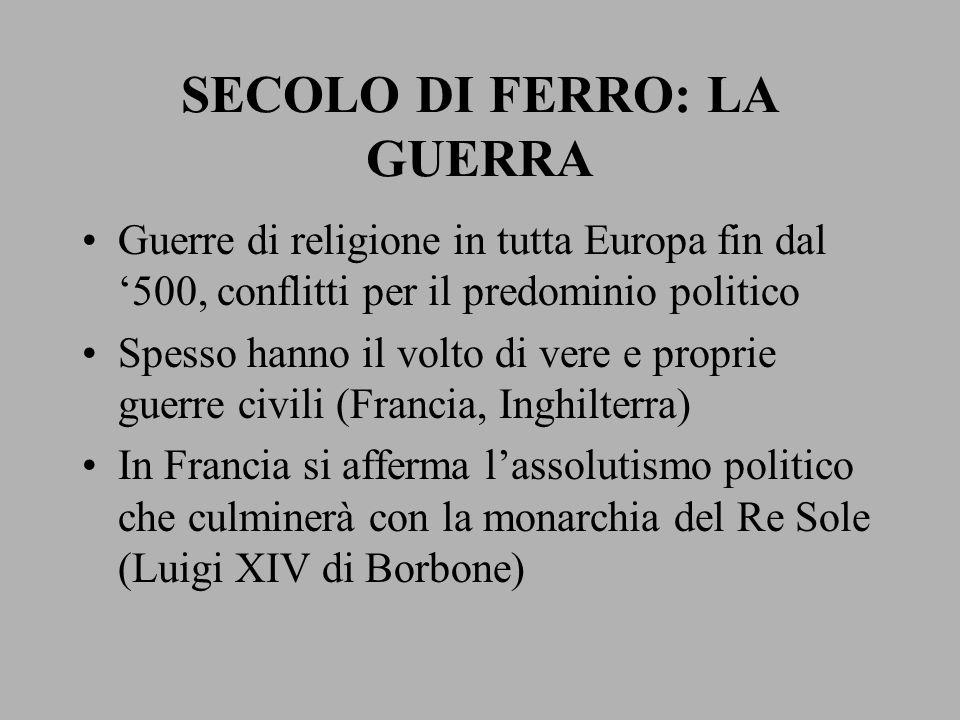 SECOLO DI FERRO: LA GUERRA Guerre di religione in tutta Europa fin dal '500, conflitti per il predominio politico Spesso hanno il volto di vere e prop