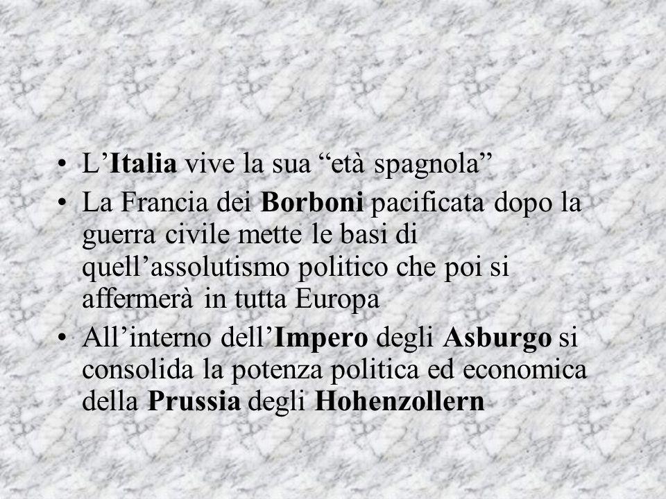 """L'Italia vive la sua """"età spagnola"""" La Francia dei Borboni pacificata dopo la guerra civile mette le basi di quell'assolutismo politico che poi si aff"""