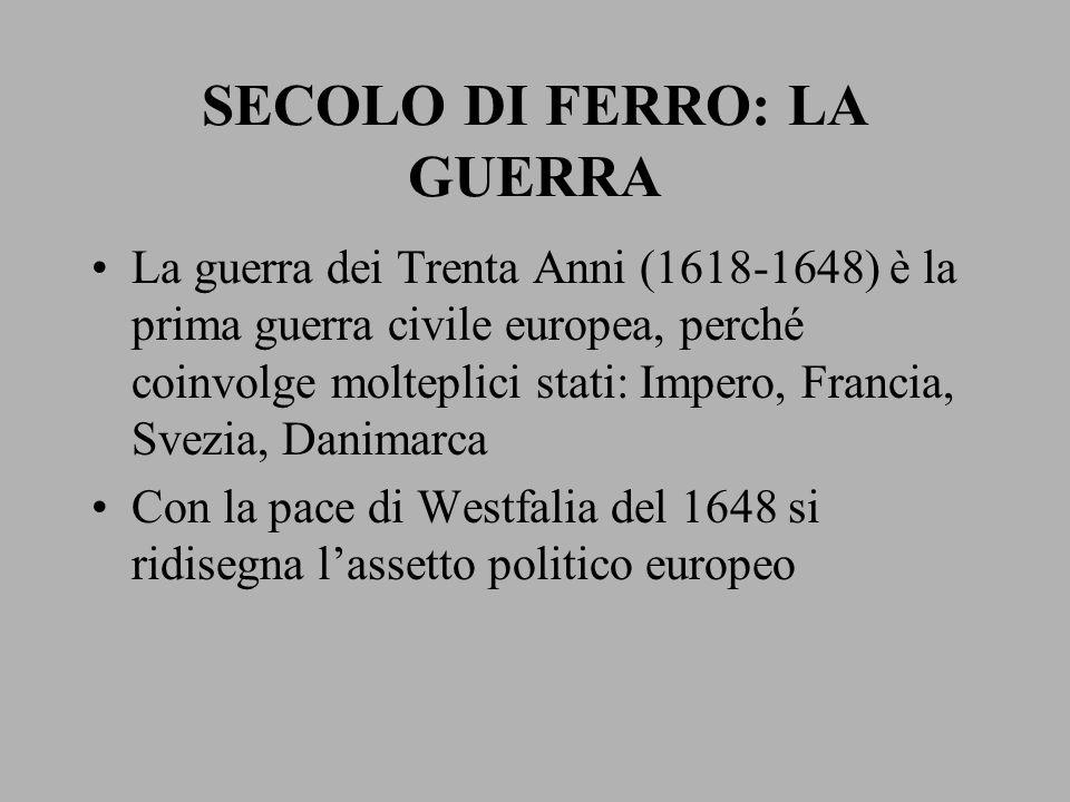SECOLO DI FERRO: LA GUERRA La guerra dei Trenta Anni (1618-1648) è la prima guerra civile europea, perché coinvolge molteplici stati: Impero, Francia,