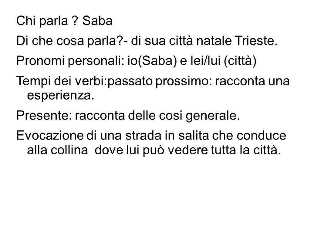 Chi parla ? Saba Di che cosa parla?- di sua città natale Trieste. Pronomi personali: io(Saba) e lei/lui (città) Tempi dei verbi:passato prossimo: racc