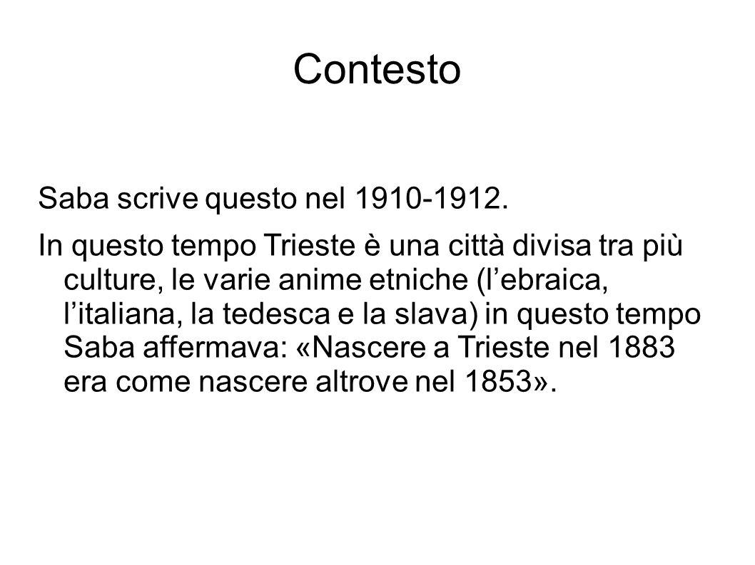Contesto Saba scrive questo nel 1910-1912. In questo tempo Trieste è una città divisa tra più culture, le varie anime etniche (l'ebraica, l'italiana,