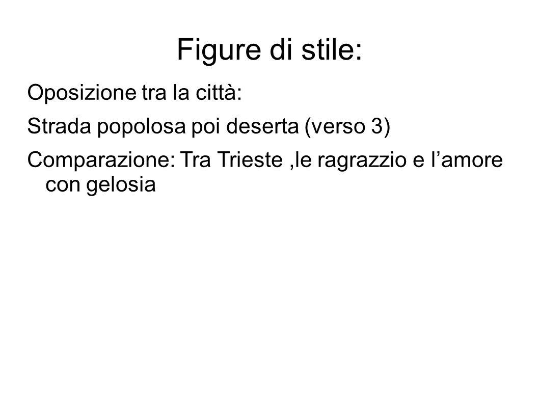 Figure di stile: Oposizione tra la città: Strada popolosa poi deserta (verso 3) Comparazione: Tra Trieste,le ragrazzio e l'amore con gelosia