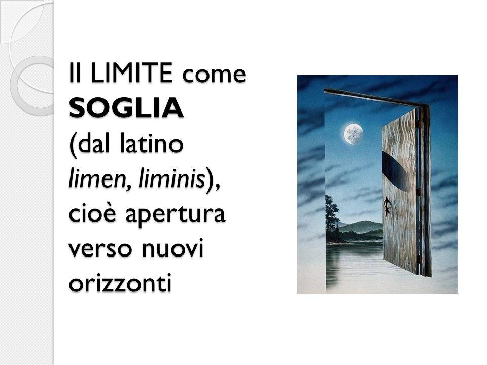 Il LIMITE come SOGLIA (dal latino limen, liminis), cioè apertura verso nuovi orizzonti