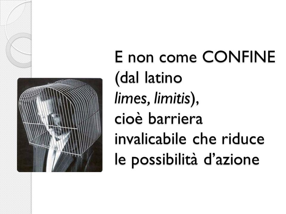 E non come CONFINE (dal latino limes, limitis), cioè barriera invalicabile che riduce le possibilità d'azione