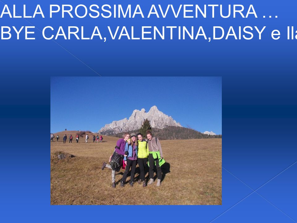 ALLA PROSSIMA AVVENTURA … BYE CARLA,VALENTINA,DAISY e Ilaria!...