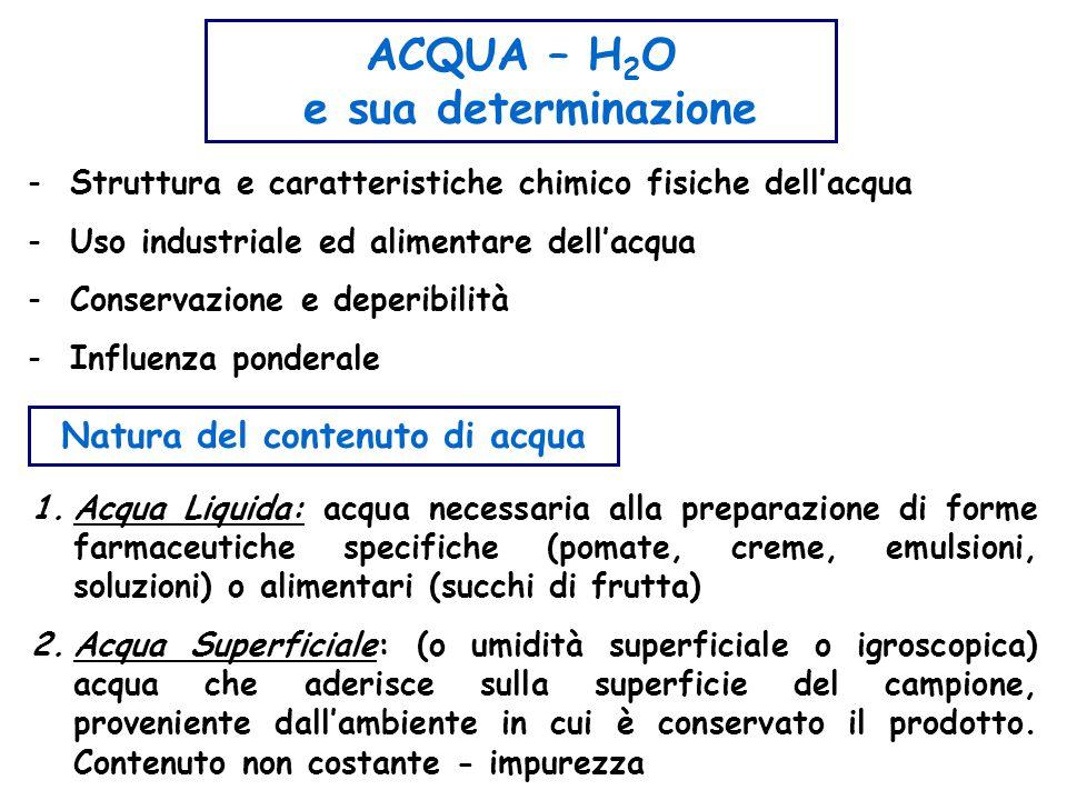 ACQUA – H 2 O e sua determinazione -Struttura e caratteristiche chimico fisiche dell'acqua -Uso industriale ed alimentare dell'acqua -Conservazione e deperibilità -Influenza ponderale Natura del contenuto di acqua 1.Acqua Liquida: acqua necessaria alla preparazione di forme farmaceutiche specifiche (pomate, creme, emulsioni, soluzioni) o alimentari (succhi di frutta) 2.Acqua Superficiale: (o umidità superficiale o igroscopica) acqua che aderisce sulla superficie del campione, proveniente dall'ambiente in cui è conservato il prodotto.