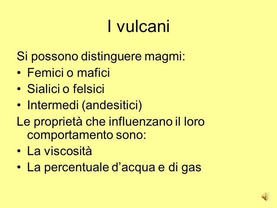 I vulcani Si possono distinguere magmi: Femici o mafici Sialici o felsici Intermedi (andesitici) Le proprietà che influenzano il loro comportamento sono: La viscosità La percentuale d'acqua e di gas