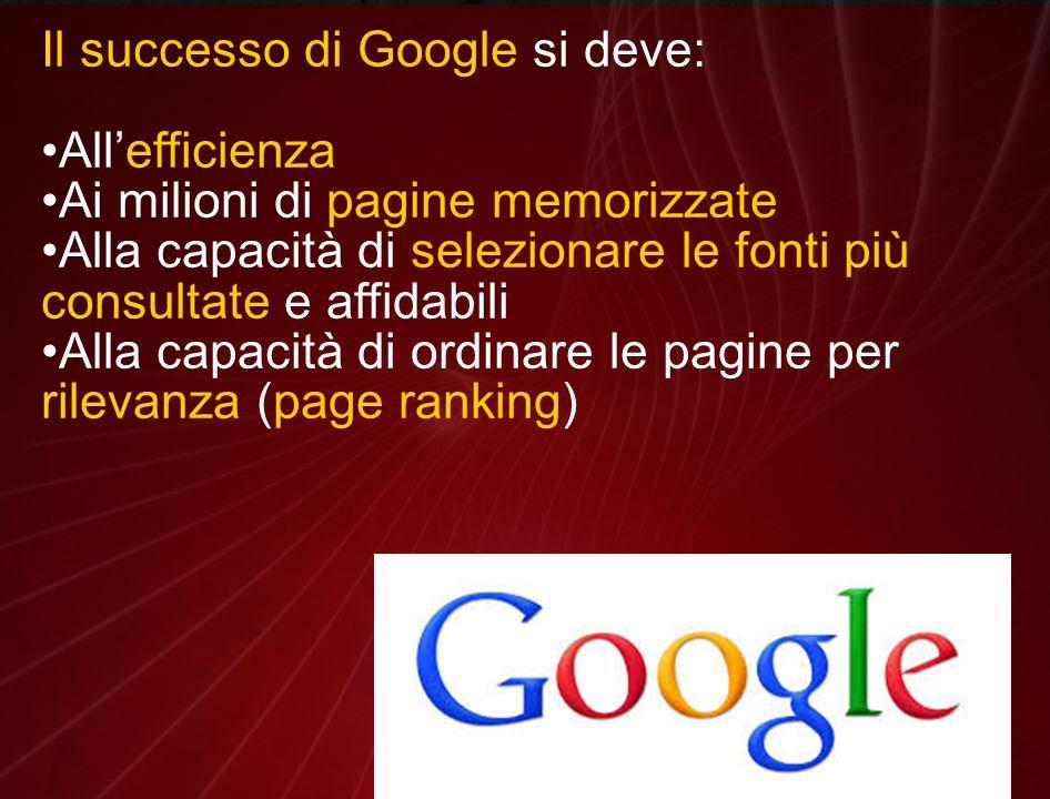 Il successo di Google si deve: All'efficienza Ai milioni di pagine memorizzate Alla capacità di selezionare le fonti più consultate e affidabili Alla capacità di ordinare le pagine per rilevanza (page ranking)
