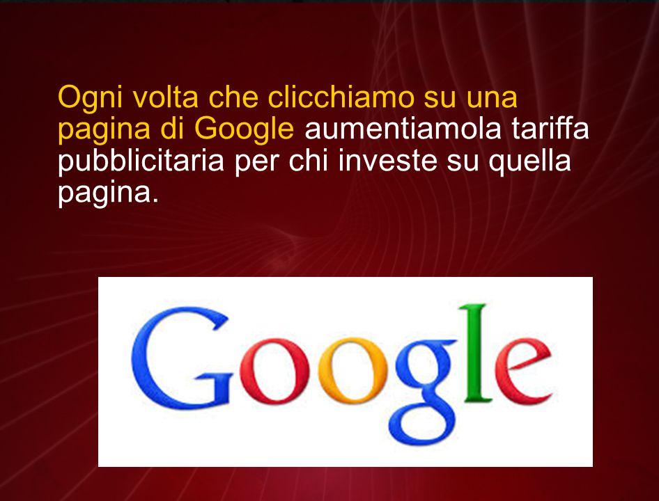 Ogni volta che clicchiamo su una pagina di Google aumentiamola tariffa pubblicitaria per chi investe su quella pagina.