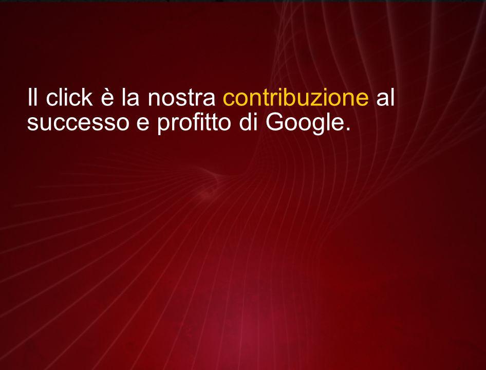 Il click è la nostra contribuzione al successo e profitto di Google.