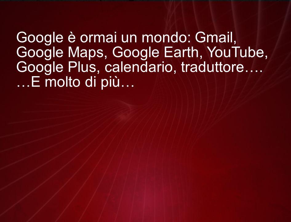 Google è ormai un mondo: Gmail, Google Maps, Google Earth, YouTube, Google Plus, calendario, traduttore….
