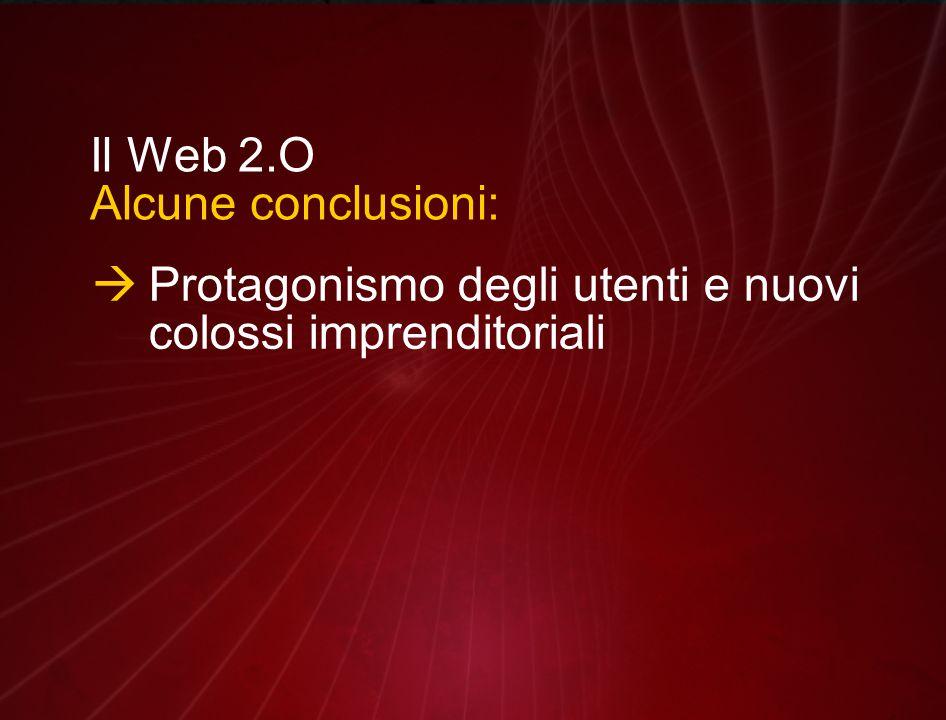 Il Web 2.O Alcune conclusioni:  Protagonismo degli utenti e nuovi colossi imprenditoriali