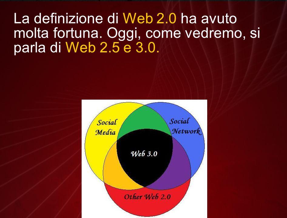 La definizione di Web 2.0 ha avuto molta fortuna. Oggi, come vedremo, si parla di Web 2.5 e 3.0.