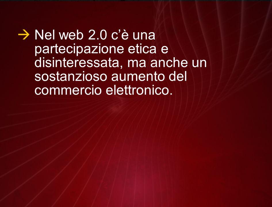  Nel web 2.0 c'è una partecipazione etica e disinteressata, ma anche un sostanzioso aumento del commercio elettronico.