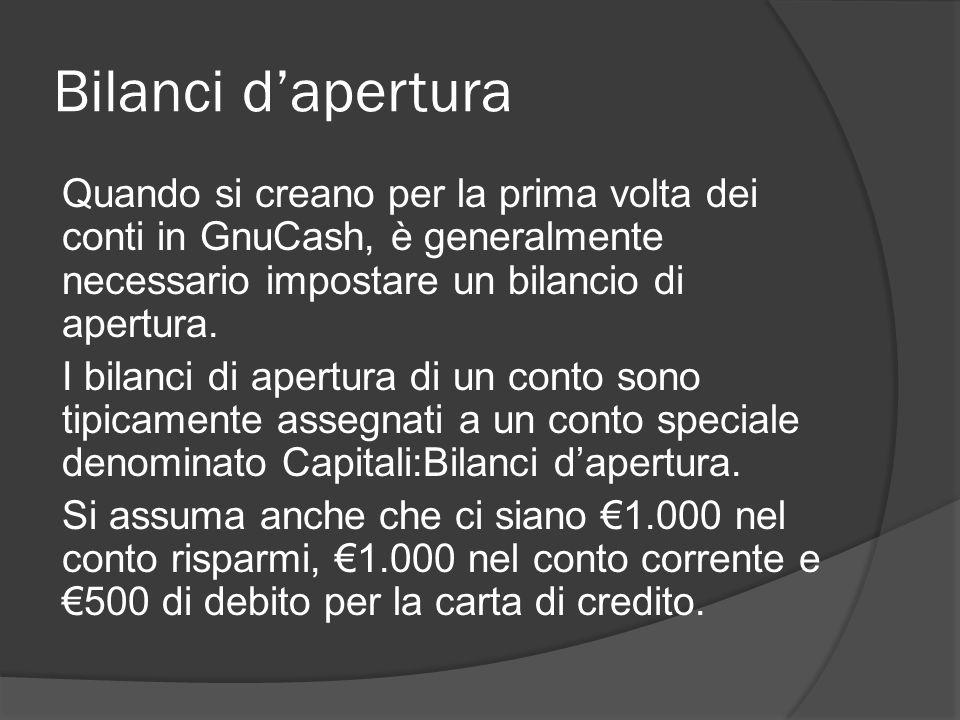 Bilanci d'apertura Quando si creano per la prima volta dei conti in GnuCash, è generalmente necessario impostare un bilancio di apertura.