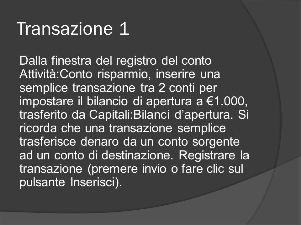 Transazione 1 Dalla finestra del registro del conto Attività:Conto risparmio, inserire una semplice transazione tra 2 conti per impostare il bilancio di apertura a €1.000, trasferito da Capitali:Bilanci d'apertura.