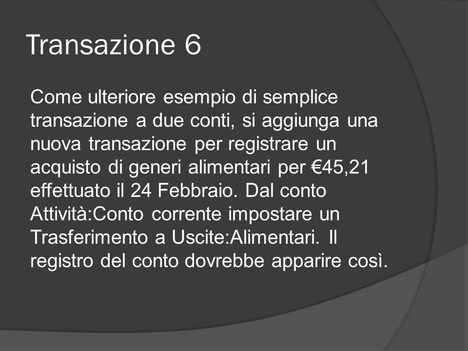 Transazione 6 Come ulteriore esempio di semplice transazione a due conti, si aggiunga una nuova transazione per registrare un acquisto di generi alimentari per €45,21 effettuato il 24 Febbraio.
