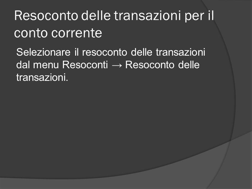 Resoconto delle transazioni per il conto corrente Selezionare il resoconto delle transazioni dal menu Resoconti → Resoconto delle transazioni.