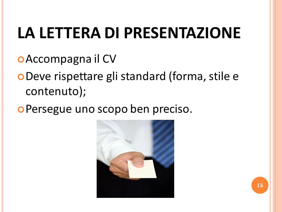 LA LETTERA DI PRESENTAZIONE Accompagna il CV Deve rispettare gli standard (forma, stile e contenuto); Persegue uno scopo ben preciso.