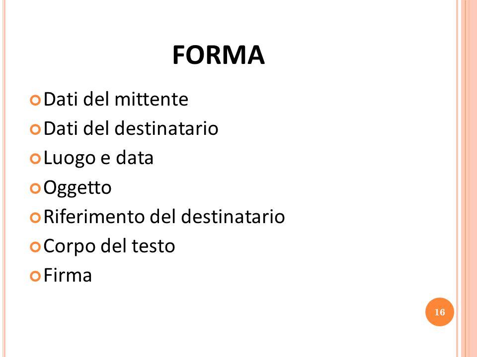 FORMA Dati del mittente Dati del destinatario Luogo e data Oggetto Riferimento del destinatario Corpo del testo Firma 16