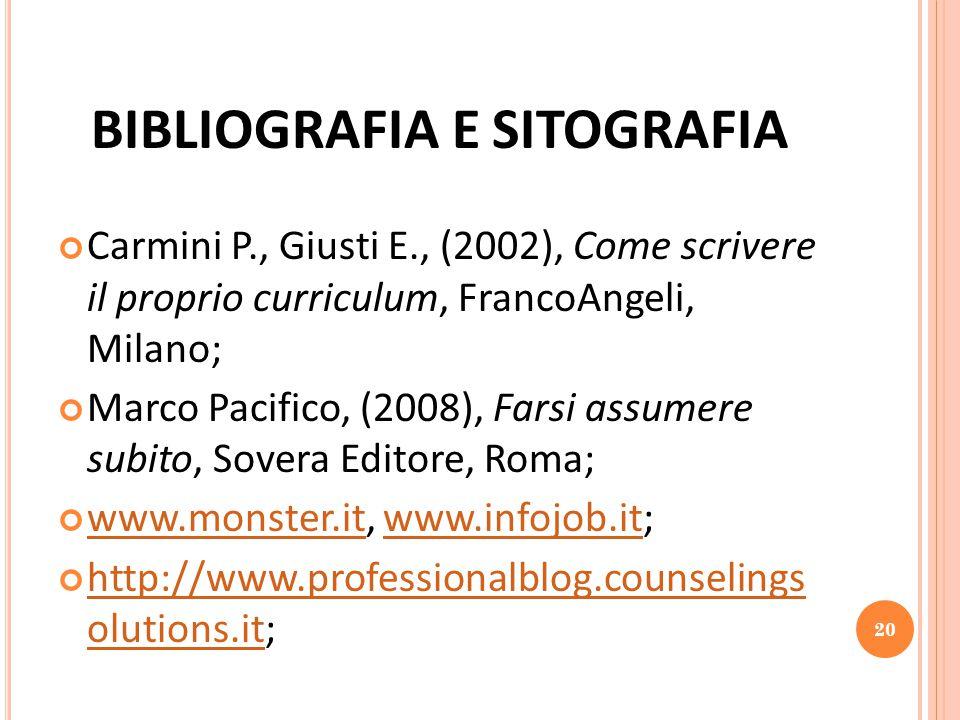 BIBLIOGRAFIA E SITOGRAFIA Carmini P., Giusti E., (2002), Come scrivere il proprio curriculum, FrancoAngeli, Milano; Marco Pacifico, (2008), Farsi assumere subito, Sovera Editore, Roma; www.monster.itwww.monster.it, www.infojob.it;www.infojob.it http://www.professionalblog.counselings olutions.ithttp://www.professionalblog.counselings olutions.it; 20
