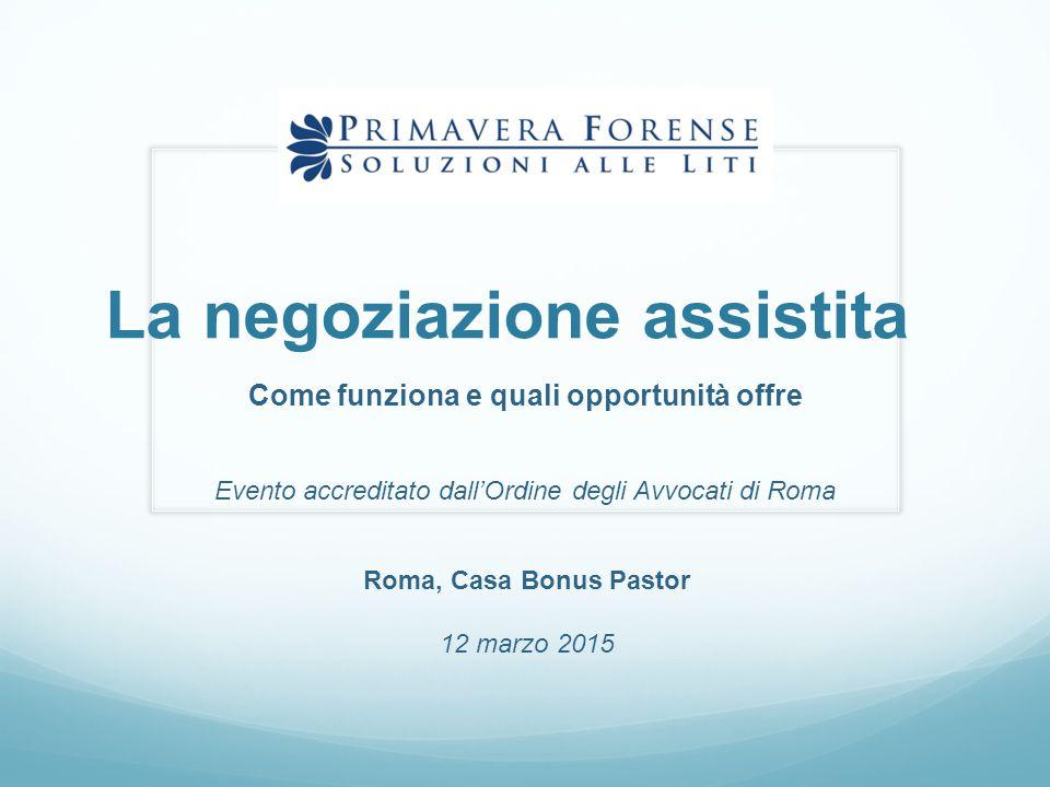 La negoziazione assistita Come funziona e quali opportunità offre Evento accreditato dall'Ordine degli Avvocati di Roma Roma, Casa Bonus Pastor 12 mar