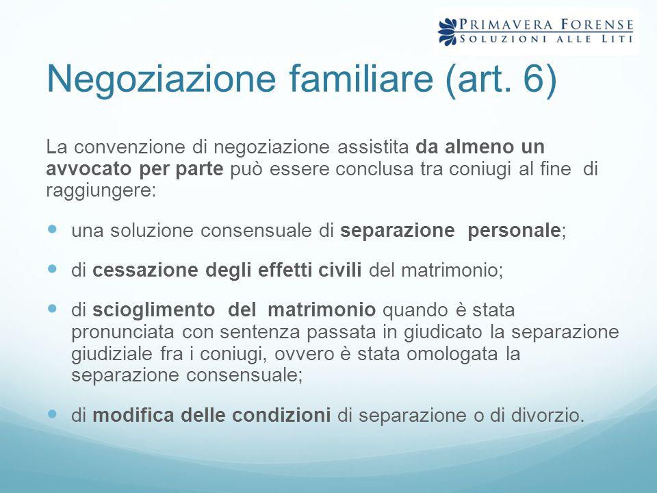 Negoziazione familiare (art. 6) La convenzione di negoziazione assistita da almeno un avvocato per parte può essere conclusa tra coniugi al fine di ra