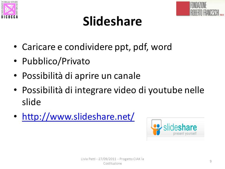 Slideshare Caricare e condividere ppt, pdf, word Pubblico/Privato Possibilità di aprire un canale Possibilità di integrare video di youtube nelle slide http://www.slideshare.net/ Livia Petti - 27/09/2011 - Progetto CIAK la Costituzione 9