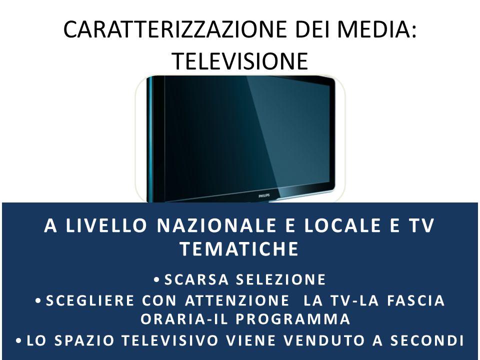 CARATTERIZZAZIONE DEI MEDIA: TELEVISIONE A LIVELLO NAZIONALE E LOCALE E TV TEMATICHE SCARSA SELEZIONE SCEGLIERE CON ATTENZIONE LA TV-LA FASCIA ORARIA-IL PROGRAMMA LO SPAZIO TELEVISIVO VIENE VENDUTO A SECONDI