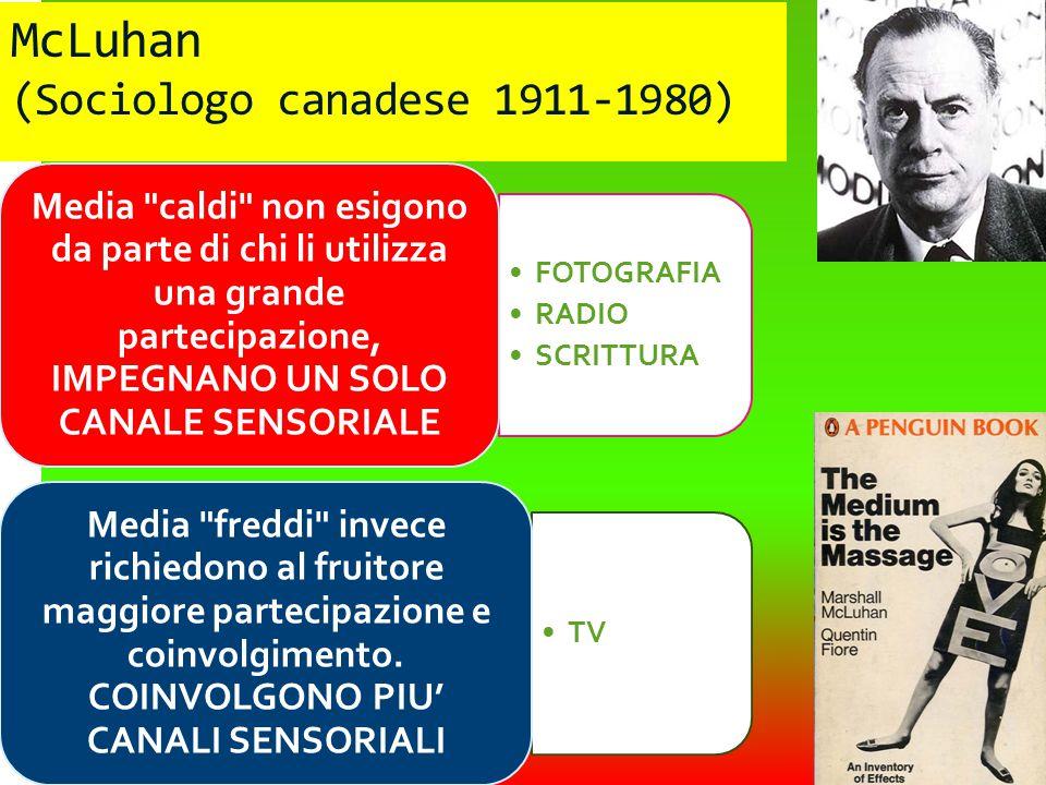 McLuhan (Sociologo canadese 1911-1980) FOTOGRAFIA RADIO SCRITTURA Media caldi non esigono da parte di chi li utilizza una grande partecipazione, IMPEGNANO UN SOLO CANALE SENSORIALE TV Media freddi invece richiedono al fruitore maggiore partecipazione e coinvolgimento.