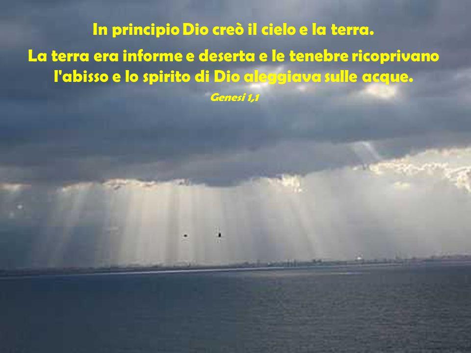 In principio Dio creò il cielo e la terra. La terra era informe e deserta e le tenebre ricoprivano l'abisso e lo spirito di Dio aleggiava sulle acque.