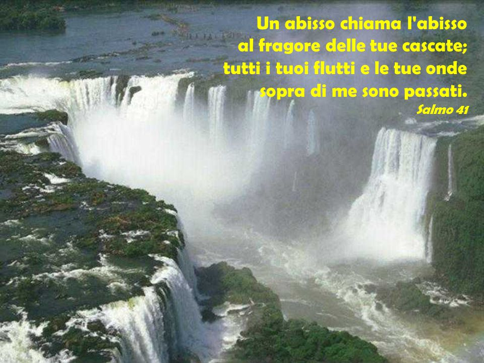 Un abisso chiama l'abisso al fragore delle tue cascate; tutti i tuoi flutti e le tue onde sopra di me sono passati. Salmo 41