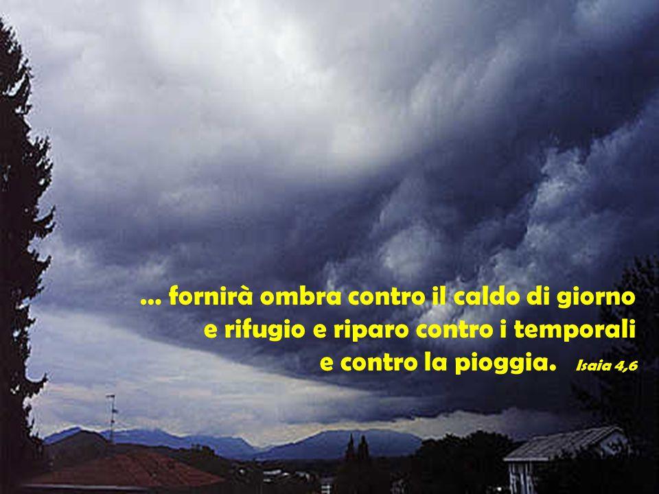 … fornirà ombra contro il caldo di giorno e rifugio e riparo contro i temporali e contro la pioggia. Isaia 4,6