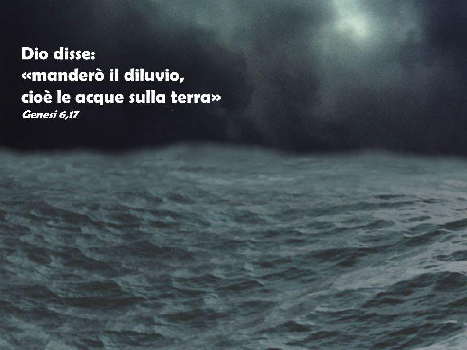 Dio disse: «manderò il diluvio, cioè le acque sulla terra» Genesi 6,17