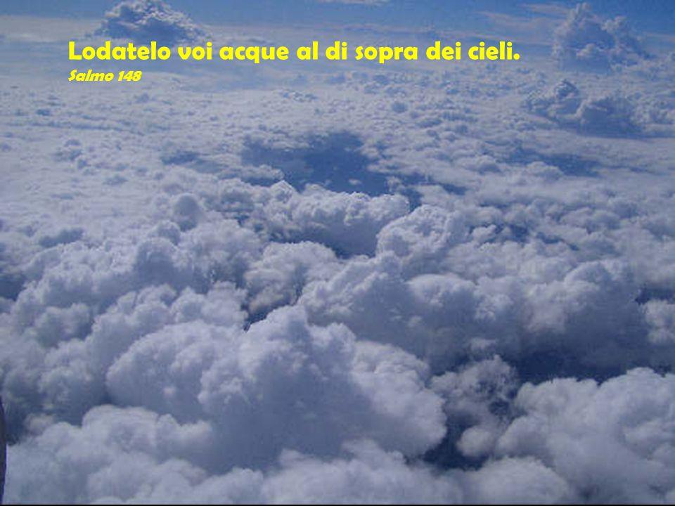 Lodatelo voi acque al di sopra dei cieli. Salmo 148