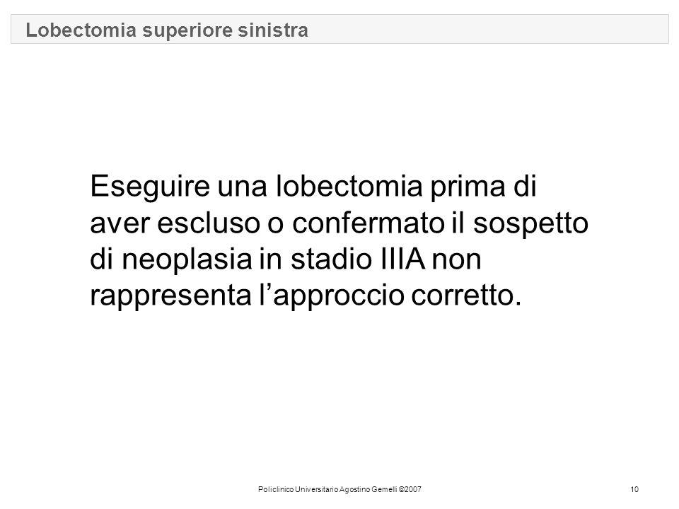 Policlinico Universitario Agostino Gemelli ©200710 Lobectomia superiore sinistra Eseguire una lobectomia prima di aver escluso o confermato il sospetto di neoplasia in stadio IIIA non rappresenta l'approccio corretto.
