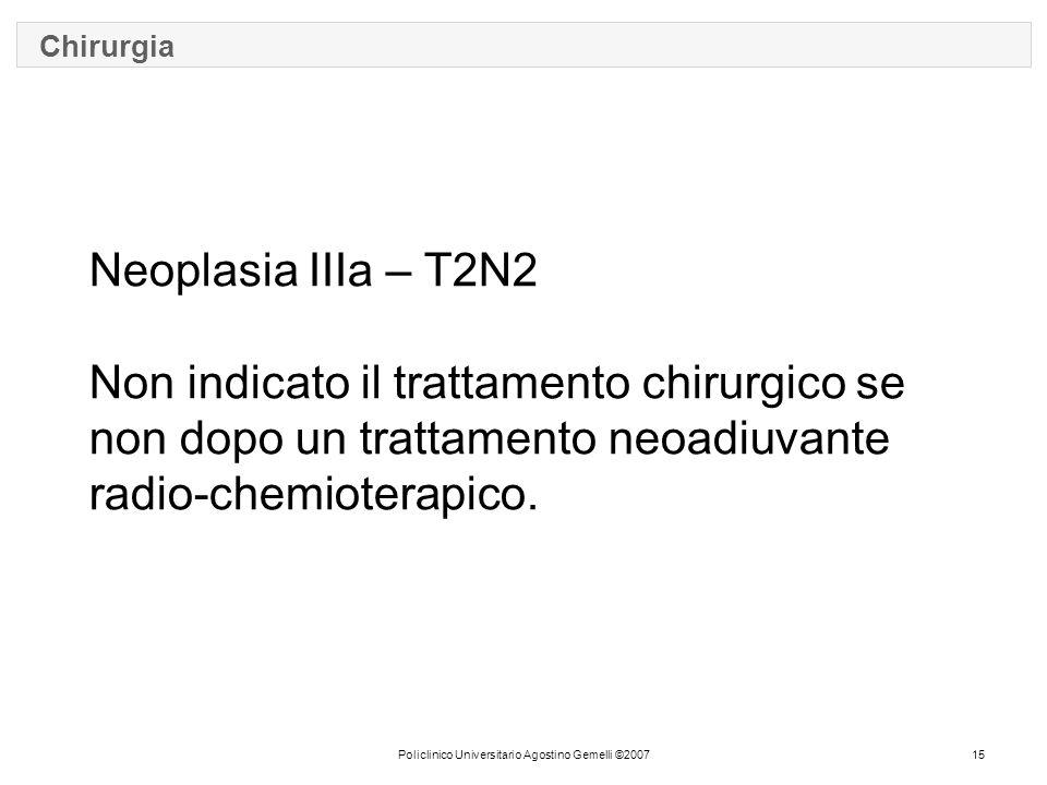 Policlinico Universitario Agostino Gemelli ©200715 Chirurgia Neoplasia IIIa – T2N2 Non indicato il trattamento chirurgico se non dopo un trattamento neoadiuvante radio-chemioterapico.