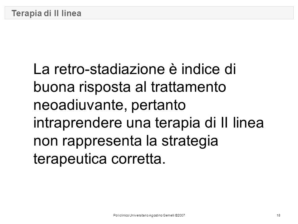 Policlinico Universitario Agostino Gemelli ©200718 Terapia di II linea La retro-stadiazione è indice di buona risposta al trattamento neoadiuvante, pertanto intraprendere una terapia di II linea non rappresenta la strategia terapeutica corretta.