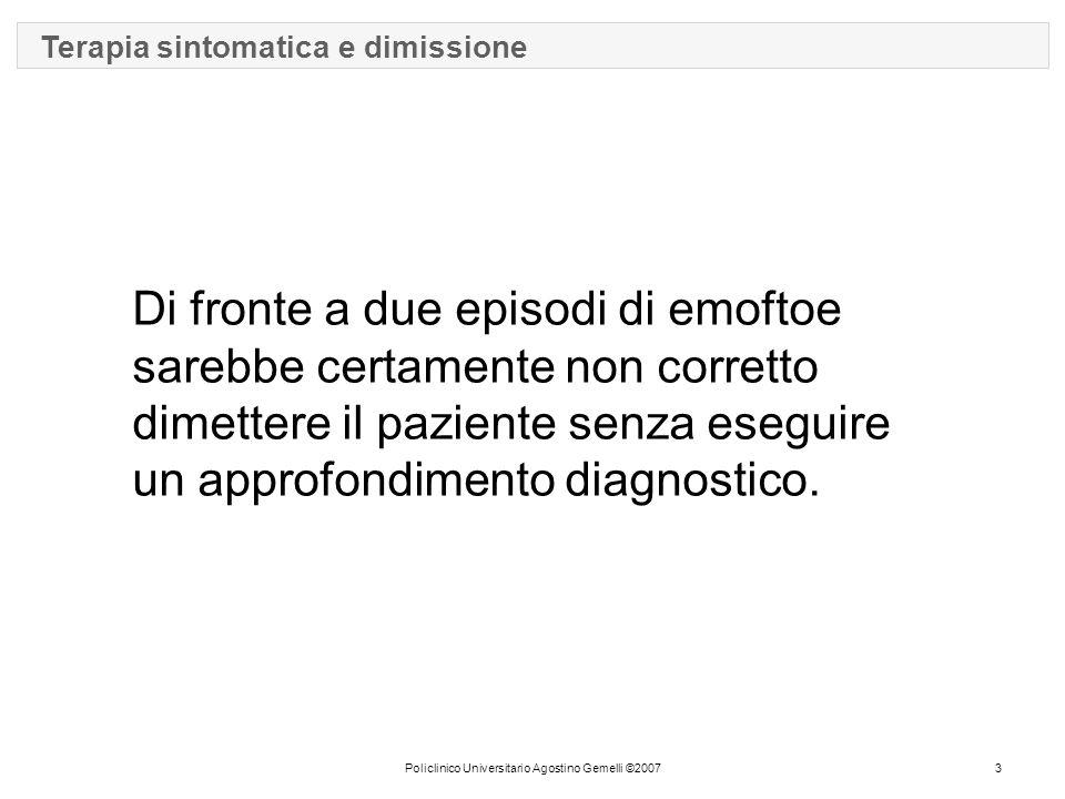 Policlinico Universitario Agostino Gemelli ©20073 Terapia sintomatica e dimissione Di fronte a due episodi di emoftoe sarebbe certamente non corretto dimettere il paziente senza eseguire un approfondimento diagnostico.