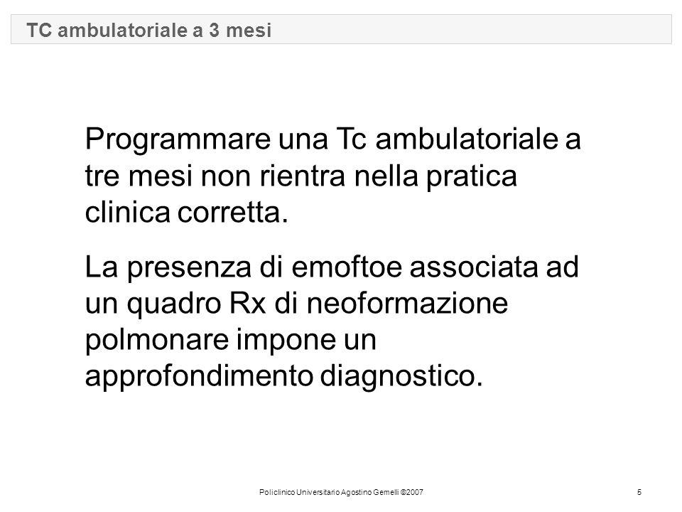 Policlinico Universitario Agostino Gemelli ©20075 TC ambulatoriale a 3 mesi Programmare una Tc ambulatoriale a tre mesi non rientra nella pratica clinica corretta.