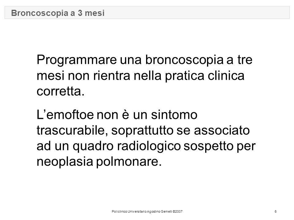 Policlinico Universitario Agostino Gemelli ©20076 Broncoscopia a 3 mesi Programmare una broncoscopia a tre mesi non rientra nella pratica clinica corretta.