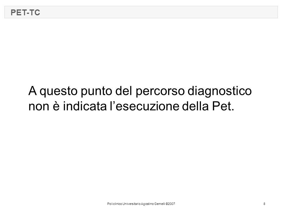 Policlinico Universitario Agostino Gemelli ©20078 PET-TC A questo punto del percorso diagnostico non è indicata l'esecuzione della Pet.